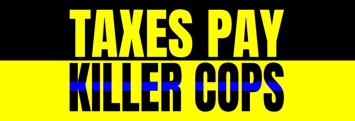 Taxes Pay Killer Cops